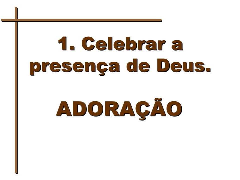 1. Celebrar a presença de Deus. ADORAÇÃO