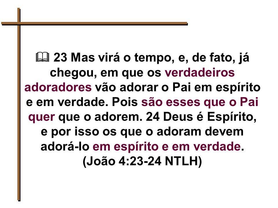  23 Mas virá o tempo, e, de fato, já chegou, em que os verdadeiros adoradores vão adorar o Pai em espírito e em verdade.