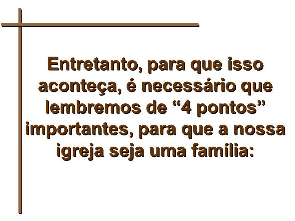Entretanto, para que isso aconteça, é necessário que lembremos de 4 pontos importantes, para que a nossa igreja seja uma família: