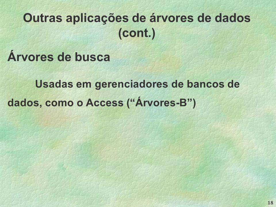 18 Outras aplicações de árvores de dados (cont.) Árvores de busca Usadas em gerenciadores de bancos de dados, como o Access ( Árvores-B )