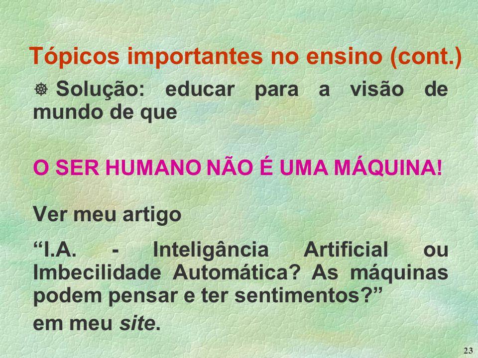 23 Tópicos importantes no ensino (cont.)  Solução: educar para a visão de mundo de que O SER HUMANO NÃO É UMA MÁQUINA.
