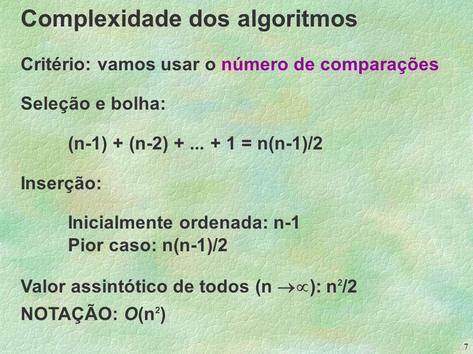 7 Complexidade dos algoritmos Critério: vamos usar o número de comparações Seleção e bolha: (n-1) + (n-2) +...