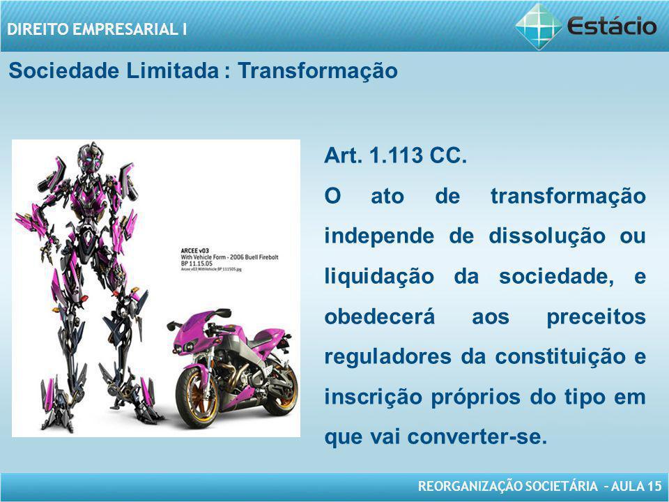 REORGANIZAÇÃO SOCIETÁRIA – AULA 15 DIREITO EMPRESARIAL I Sociedade Limitada : Transformação Art. 1.113 CC. O ato de transformação independe de dissolu