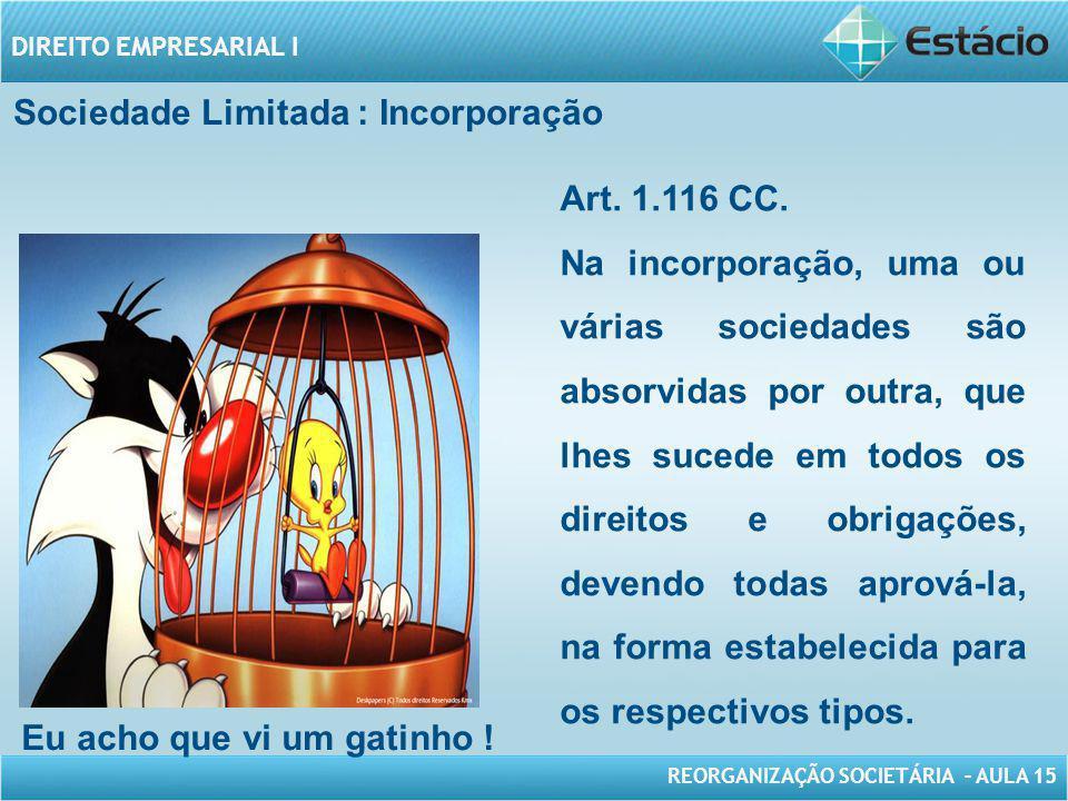 REORGANIZAÇÃO SOCIETÁRIA – AULA 15 DIREITO EMPRESARIAL I Sociedade Limitada : Incorporação Art. 1.116 CC. Na incorporação, uma ou várias sociedades sã