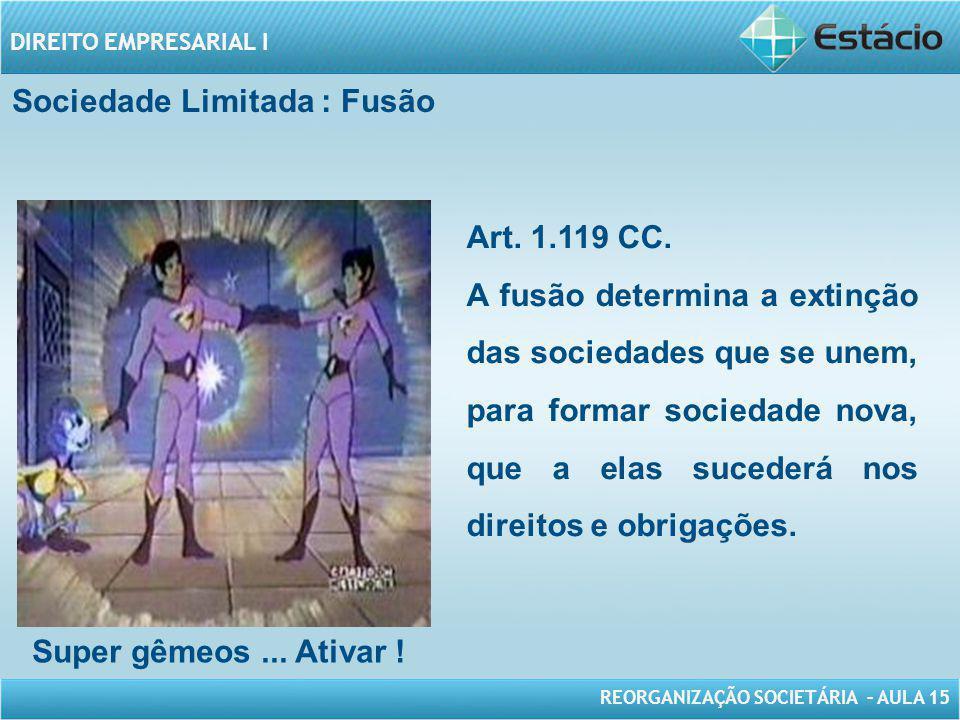 REORGANIZAÇÃO SOCIETÁRIA – AULA 15 DIREITO EMPRESARIAL I Sociedade Limitada : Fusão Super gêmeos... Ativar ! Art. 1.119 CC. A fusão determina a extinç