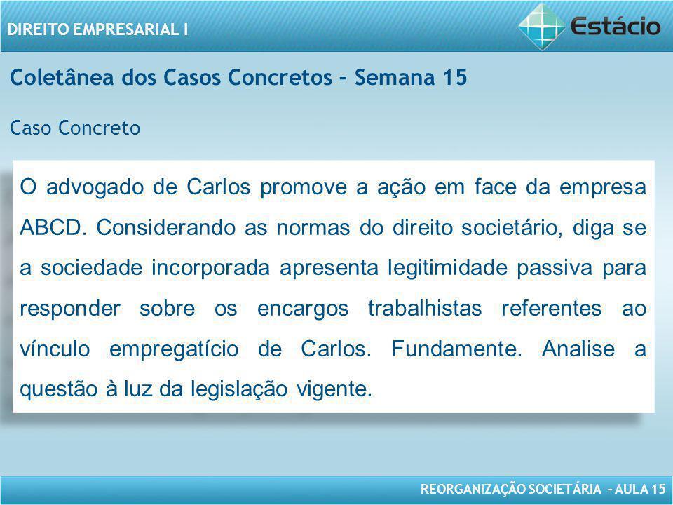 REORGANIZAÇÃO SOCIETÁRIA – AULA 15 DIREITO EMPRESARIAL I O advogado de Carlos promove a ação em face da empresa ABCD. Considerando as normas do direit