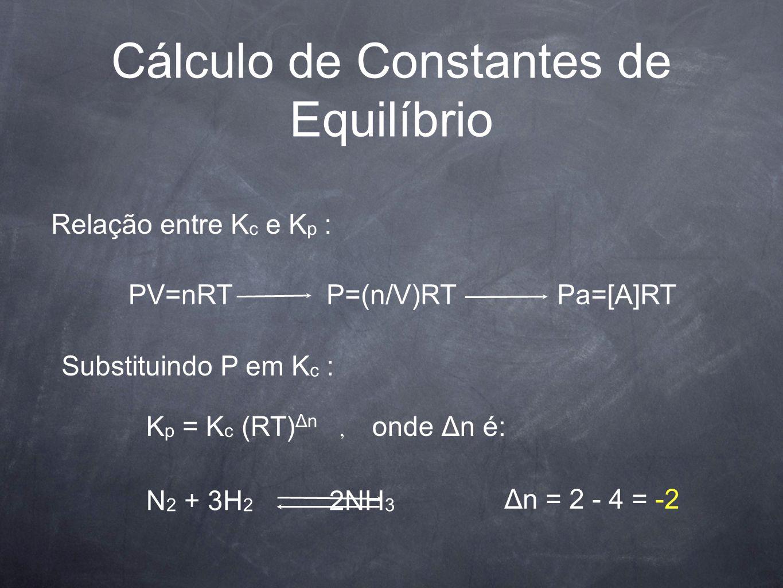 Cálculo de Constantes de Equilíbrio Relação entre K c e K p : PV=nRTP=(n/V)RTPa=[A]RT Substituindo P em K c : K p = K c (RT) Δn, onde Δn é: N 2 + 3H 2