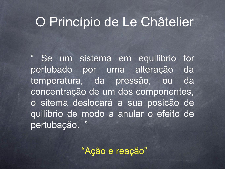 """O Princípio de Le Châtelier """" Se um sistema em equilíbrio for pertubado por uma alteração da temperatura, da pressão, ou da concentração de um dos com"""