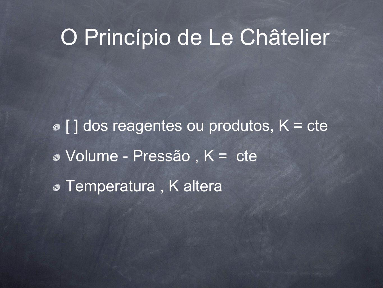 O Princípio de Le Châtelier [ ] dos reagentes ou produtos, K = cte Volume - Pressão, K = cte Temperatura, K altera