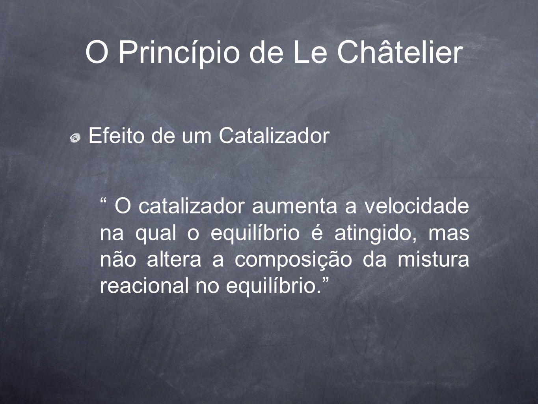 """O Princípio de Le Châtelier Efeito de um Catalizador """" O catalizador aumenta a velocidade na qual o equilíbrio é atingido, mas não altera a composição"""