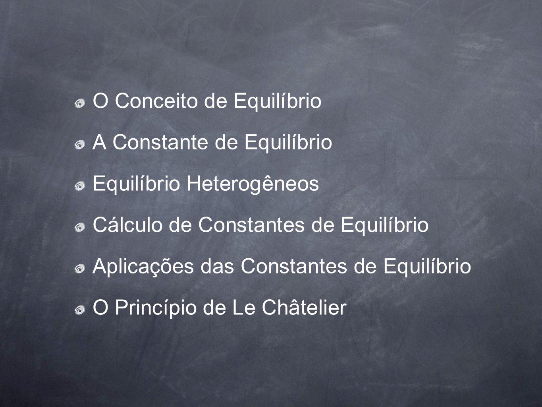 O Conceito de Equilíbrio A Constante de Equilíbrio Equilíbrio Heterogêneos Cálculo de Constantes de Equilíbrio Aplicações das Constantes de Equilíbrio
