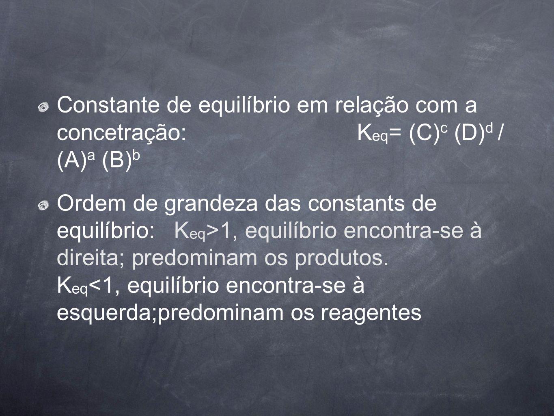 Constante de equilíbrio em relação com a concetração: K eq = (C) c (D) d / (A) a (B) b Ordem de grandeza das constants de equilíbrio: K eq >1, equilíb