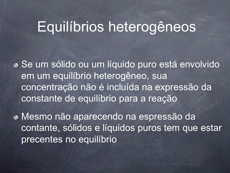 Equilíbrios heterogêneos Se um sólido ou um líquido puro está envolvido em um equilíbrio heterogêneo, sua concentração não é incluída na expressão da