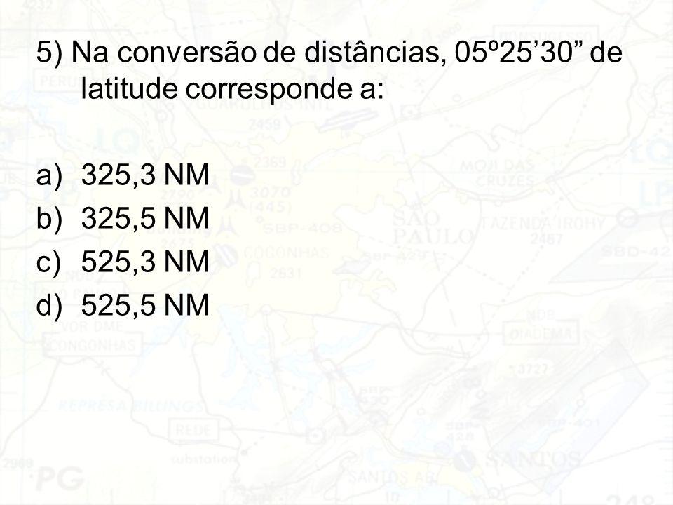 """5) Na conversão de distâncias, 05º25'30"""" de latitude corresponde a: a)325,3 NM b)325,5 NM c)525,3 NM d)525,5 NM"""