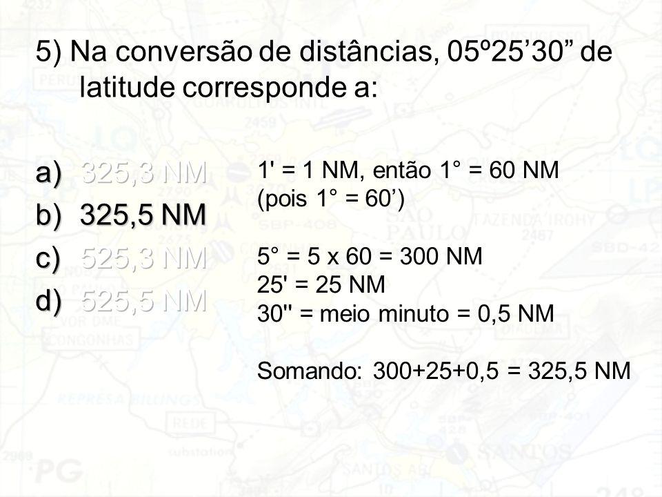 1' = 1 NM, então 1° = 60 NM (pois 1° = 60') 5° = 5 x 60 = 300 NM 25' = 25 NM 30'' = meio minuto = 0,5 NM Somando: 300+25+0,5 = 325,5 NM