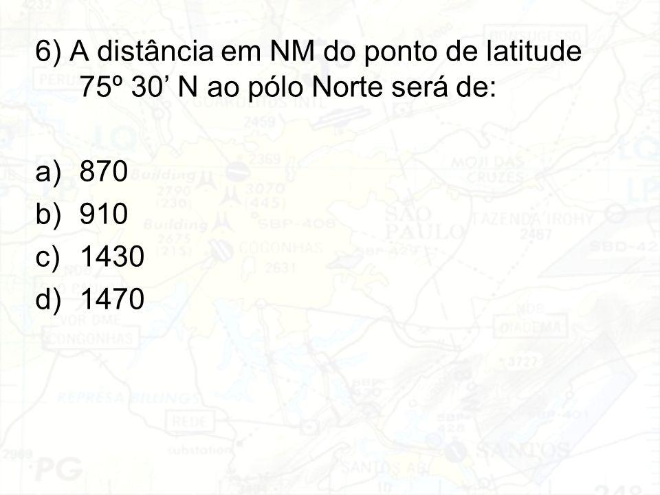 6) A distância em NM do ponto de latitude 75º 30' N ao pólo Norte será de: a)870 b)910 c)1430 d)1470