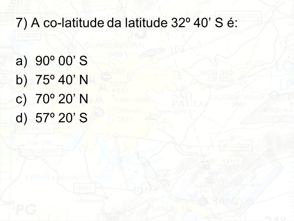 7) A co-latitude da latitude 32º 40' S é: a)90º 00' S b)75º 40' N c)70º 20' N d)57º 20' S