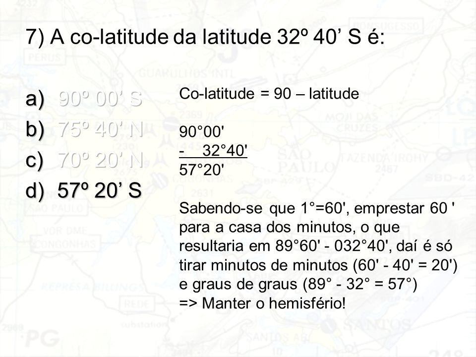Co-latitude = 90 – latitude 90°00' -32°40' 57°20' Sabendo-se que 1°=60', emprestar 60 ' para a casa dos minutos, o que resultaria em 89°60' - 032°40',