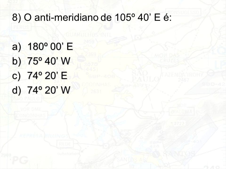 8) O anti-meridiano de 105º 40' E é: a)180º 00' E b)75º 40' W c)74º 20' E d)74º 20' W