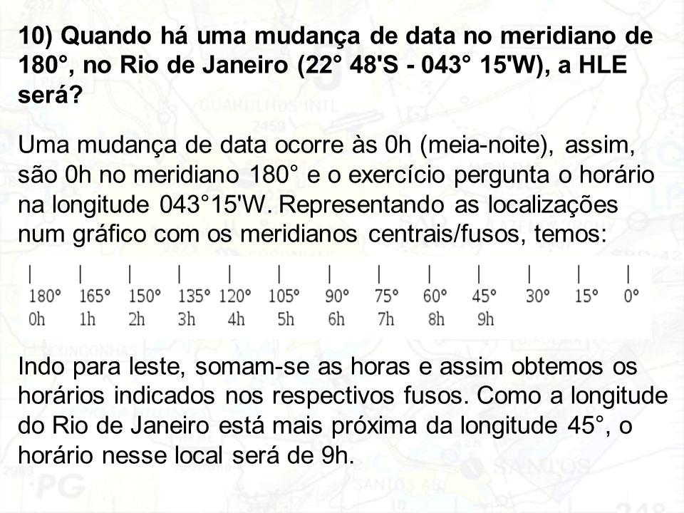 10) Quando há uma mudança de data no meridiano de 180°, no Rio de Janeiro (22° 48'S - 043° 15'W), a HLE será? Uma mudança de data ocorre às 0h (meia-n