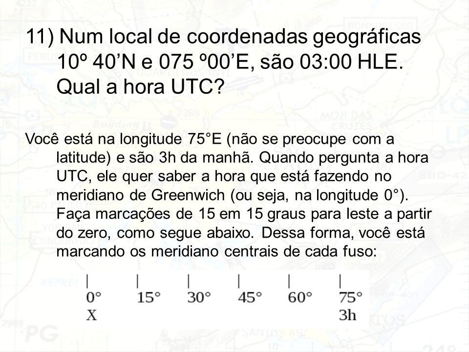 11) Num local de coordenadas geográficas 10º 40'N e 075 º00'E, são 03:00 HLE. Qual a hora UTC? Você está na longitude 75°E (não se preocupe com a lati