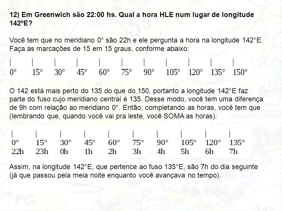 12) Em Greenwich são 22:00 hs. Qual a hora HLE num lugar de longitude 142ºE? Você tem que no meridiano 0° são 22h e ele pergunta a hora na longitude 1