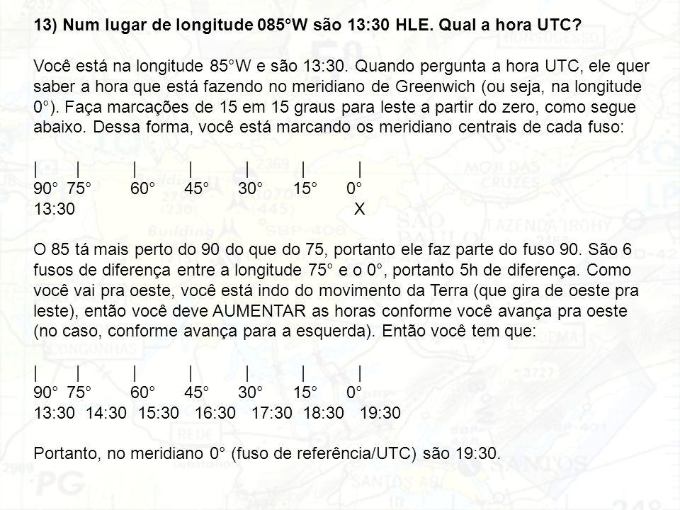 13) Num lugar de longitude 085°W são 13:30 HLE. Qual a hora UTC? Você está na longitude 85°W e são 13:30. Quando pergunta a hora UTC, ele quer saber a
