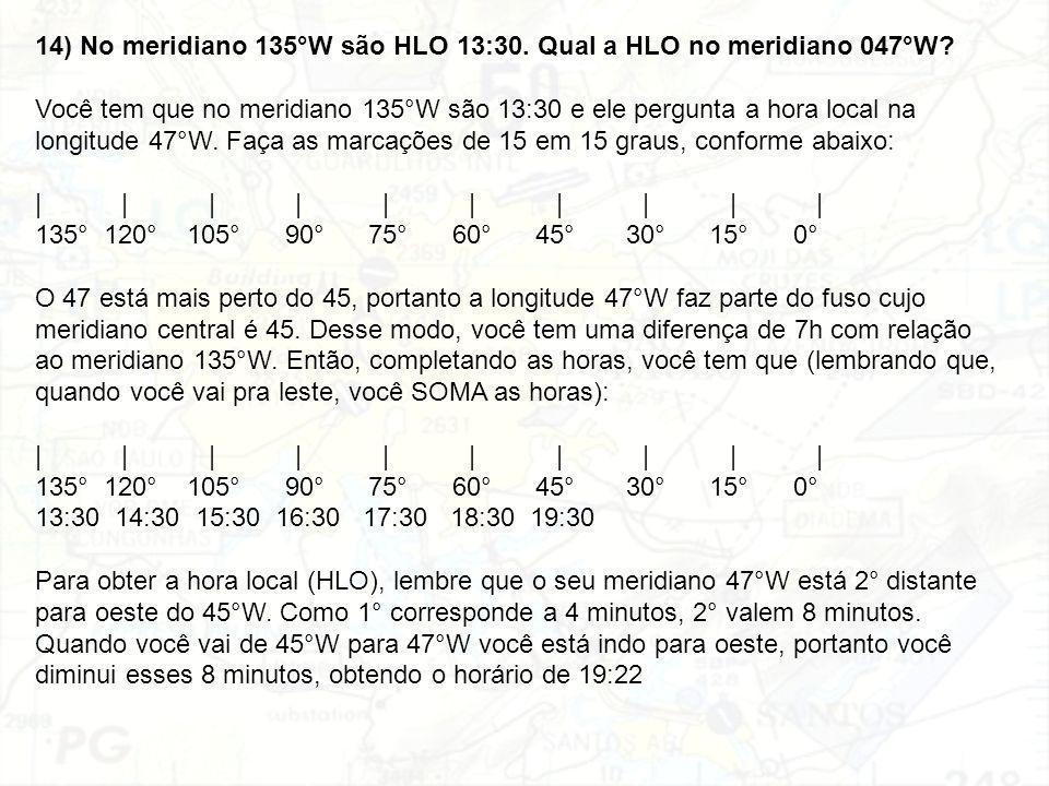 14) No meridiano 135°W são HLO 13:30. Qual a HLO no meridiano 047°W? Você tem que no meridiano 135°W são 13:30 e ele pergunta a hora local na longitud