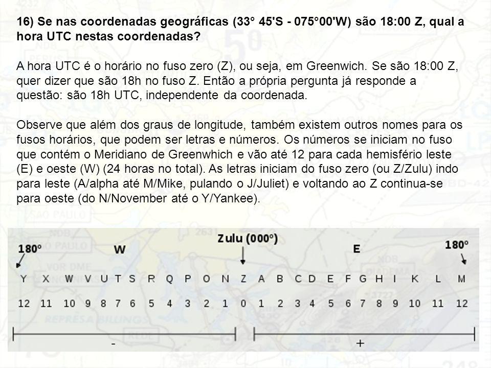 16) Se nas coordenadas geográficas (33° 45'S - 075°00'W) são 18:00 Z, qual a hora UTC nestas coordenadas? A hora UTC é o horário no fuso zero (Z), ou