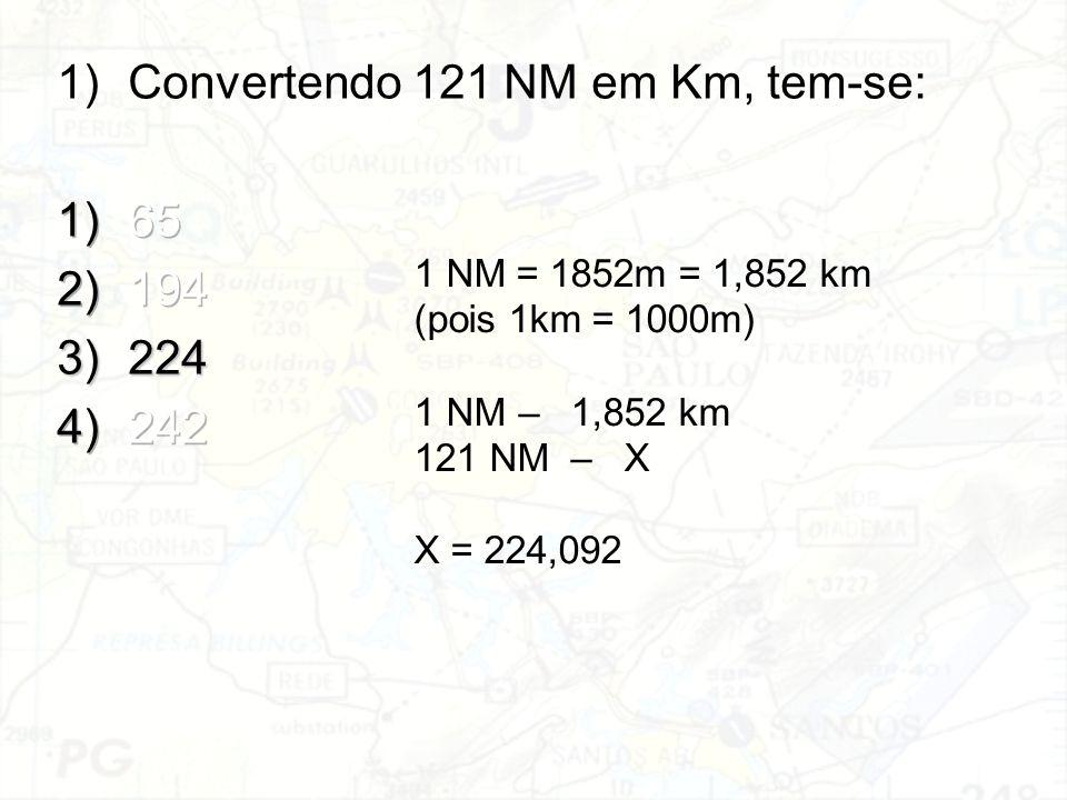 1 NM = 1852m = 1,852 km (pois 1km = 1000m) 1 NM–1,852 km 121 NM–X X = 224,092