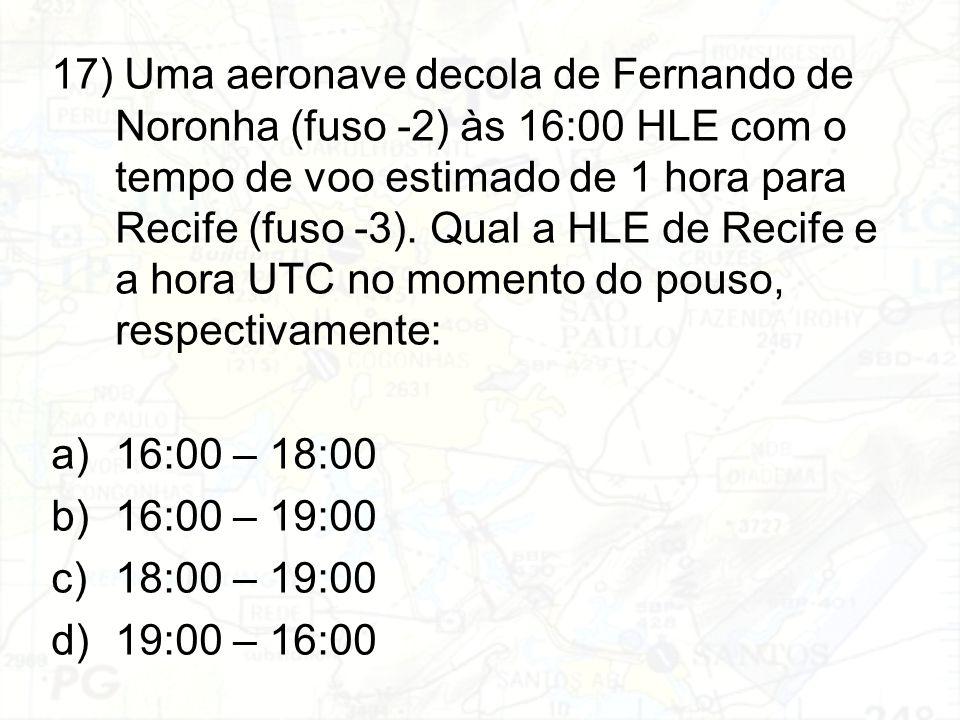17) Uma aeronave decola de Fernando de Noronha (fuso -2) às 16:00 HLE com o tempo de voo estimado de 1 hora para Recife (fuso -3). Qual a HLE de Recif