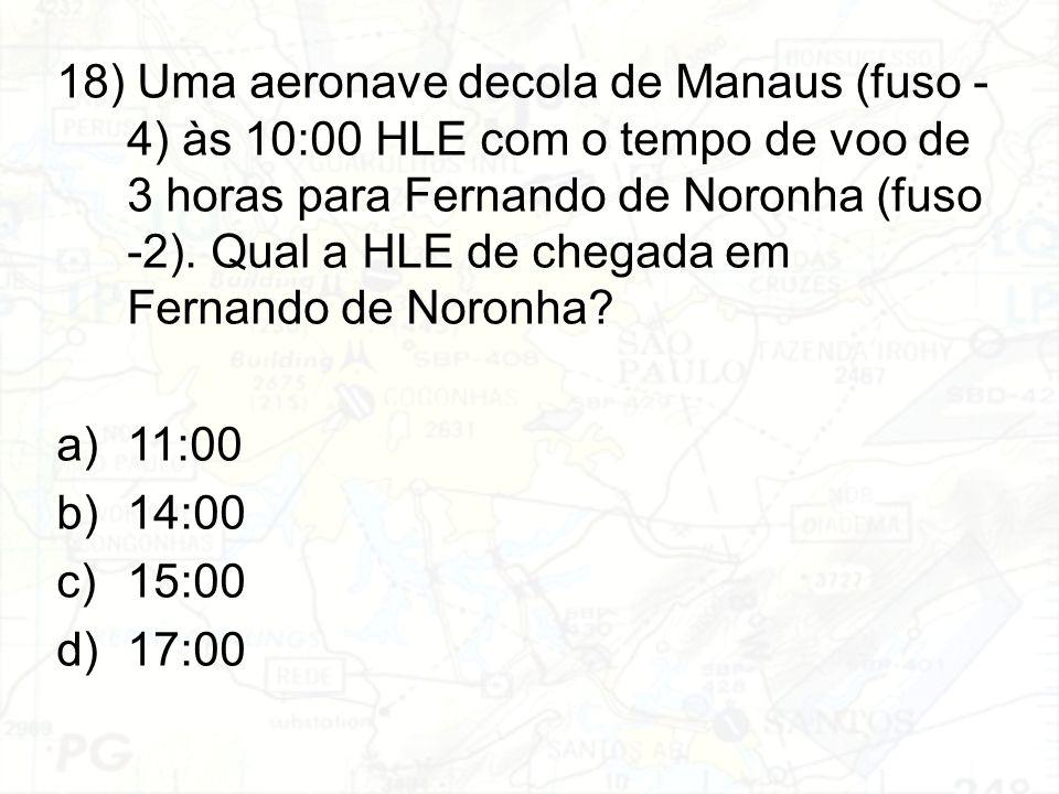 18) Uma aeronave decola de Manaus (fuso - 4) às 10:00 HLE com o tempo de voo de 3 horas para Fernando de Noronha (fuso -2). Qual a HLE de chegada em F