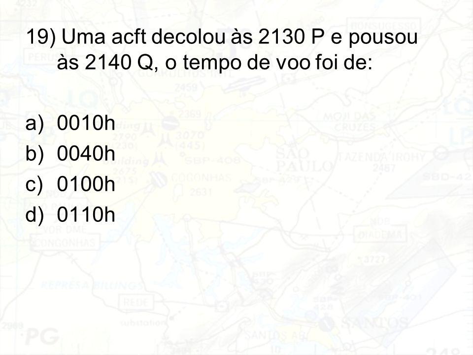 19) Uma acft decolou às 2130 P e pousou às 2140 Q, o tempo de voo foi de: a)0010h b)0040h c)0100h d)0110h