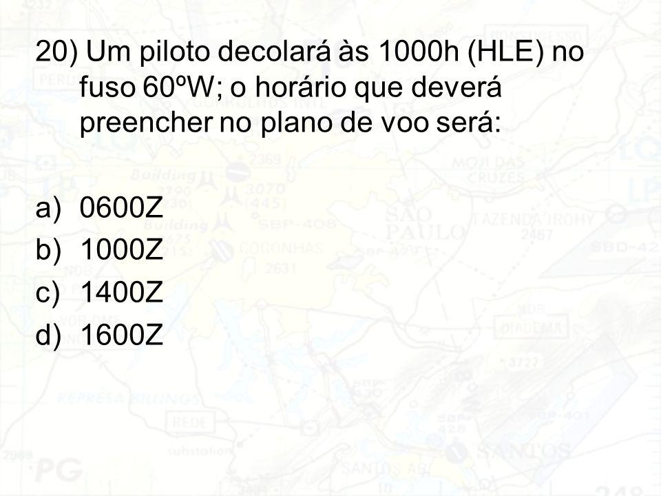 20) Um piloto decolará às 1000h (HLE) no fuso 60ºW; o horário que deverá preencher no plano de voo será: a)0600Z b)1000Z c)1400Z d)1600Z