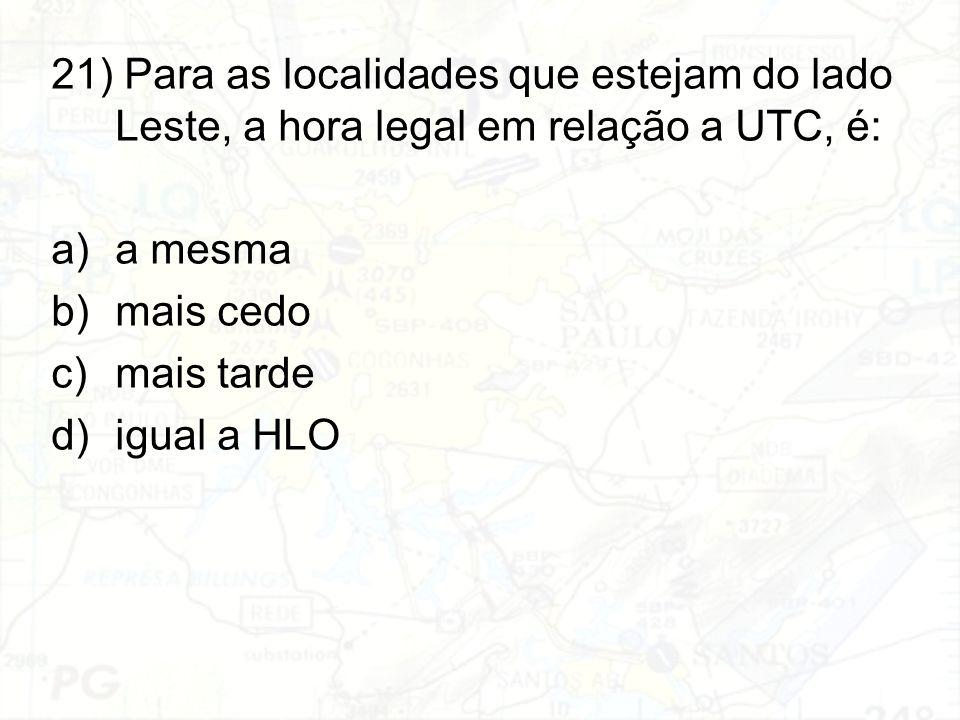 21) Para as localidades que estejam do lado Leste, a hora legal em relação a UTC, é: a)a mesma b)mais cedo c)mais tarde d)igual a HLO