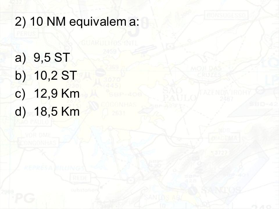2) 10 NM equivalem a: a)9,5 ST b)10,2 ST c)12,9 Km d)18,5 Km