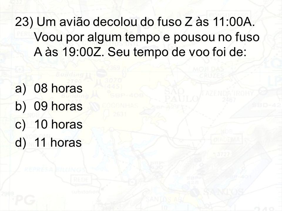 23) Um avião decolou do fuso Z às 11:00A. Voou por algum tempo e pousou no fuso A às 19:00Z. Seu tempo de voo foi de: a)08 horas b)09 horas c)10 horas