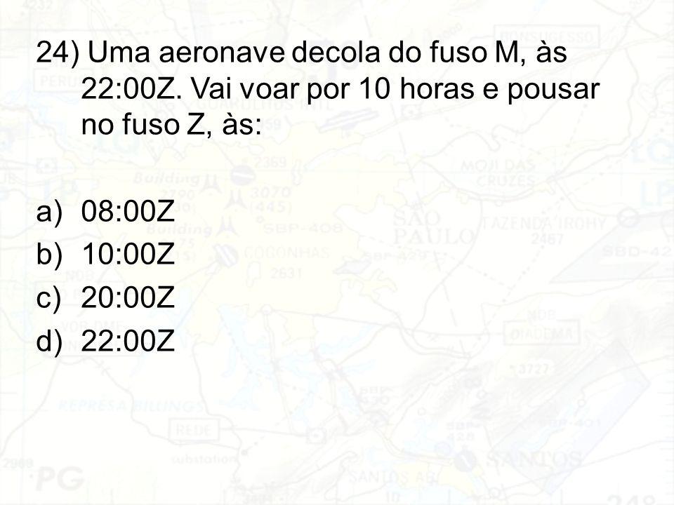 24) Uma aeronave decola do fuso M, às 22:00Z. Vai voar por 10 horas e pousar no fuso Z, às: a)08:00Z b)10:00Z c)20:00Z d)22:00Z