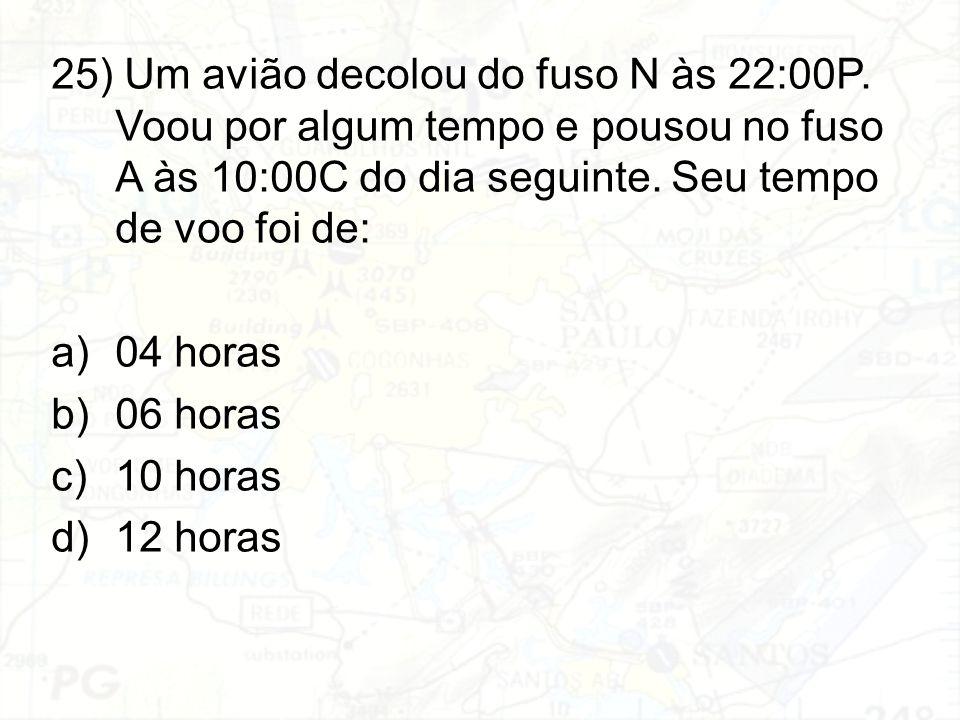 25) Um avião decolou do fuso N às 22:00P. Voou por algum tempo e pousou no fuso A às 10:00C do dia seguinte. Seu tempo de voo foi de: a)04 horas b)06