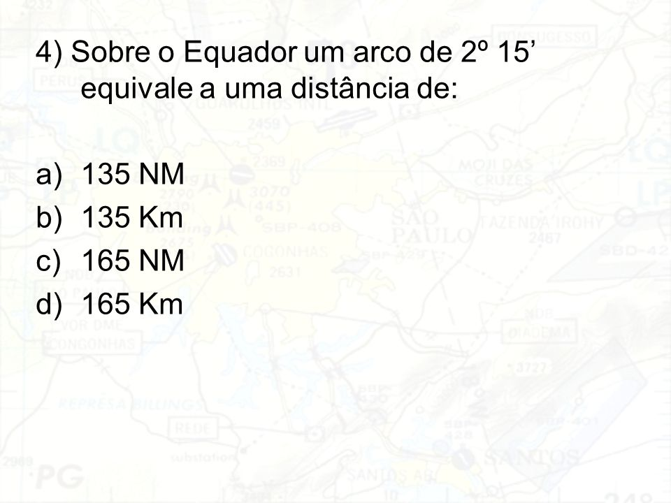 4) Sobre o Equador um arco de 2º 15' equivale a uma distância de: a)135 NM b)135 Km c)165 NM d)165 Km