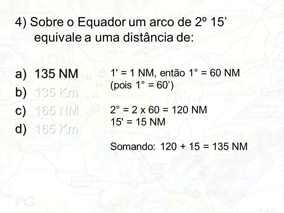 1' = 1 NM, então 1° = 60 NM (pois 1° = 60') 2° = 2 x 60 = 120 NM 15' = 15 NM Somando: 120 + 15 = 135 NM