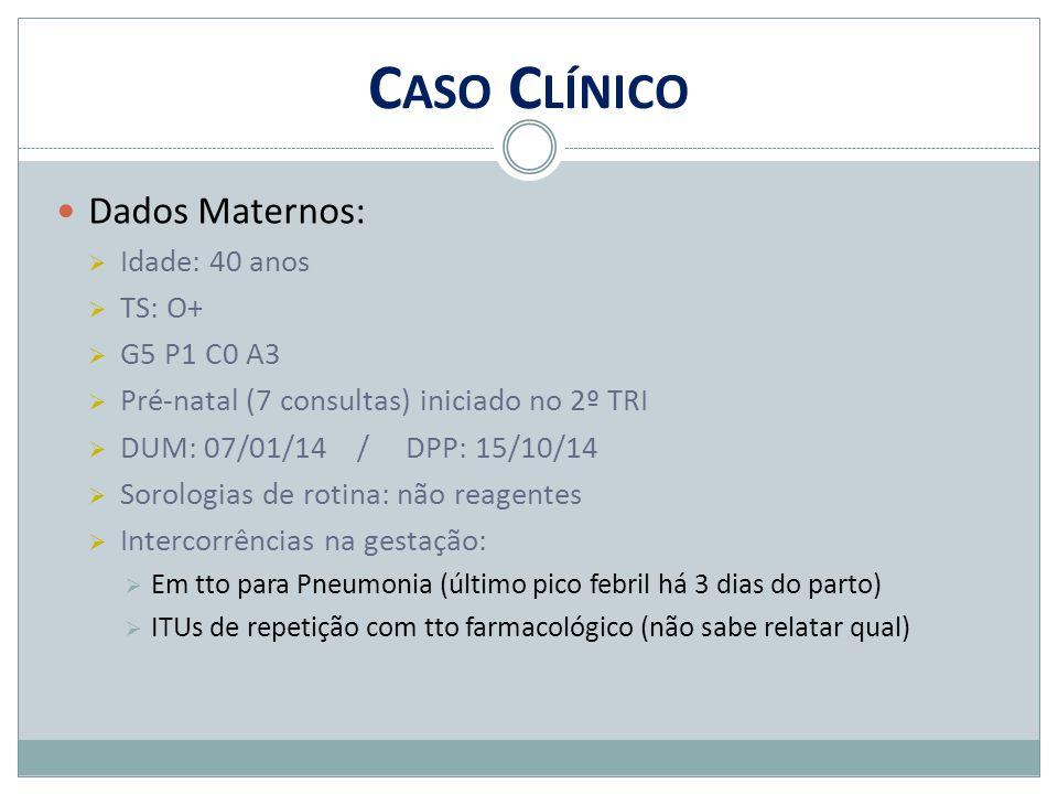 C ASO C LÍNICO Dados Maternos:  Idade: 40 anos  TS: O+  G5 P1 C0 A3  Pré-natal (7 consultas) iniciado no 2º TRI  DUM: 07/01/14 / DPP: 15/10/14 