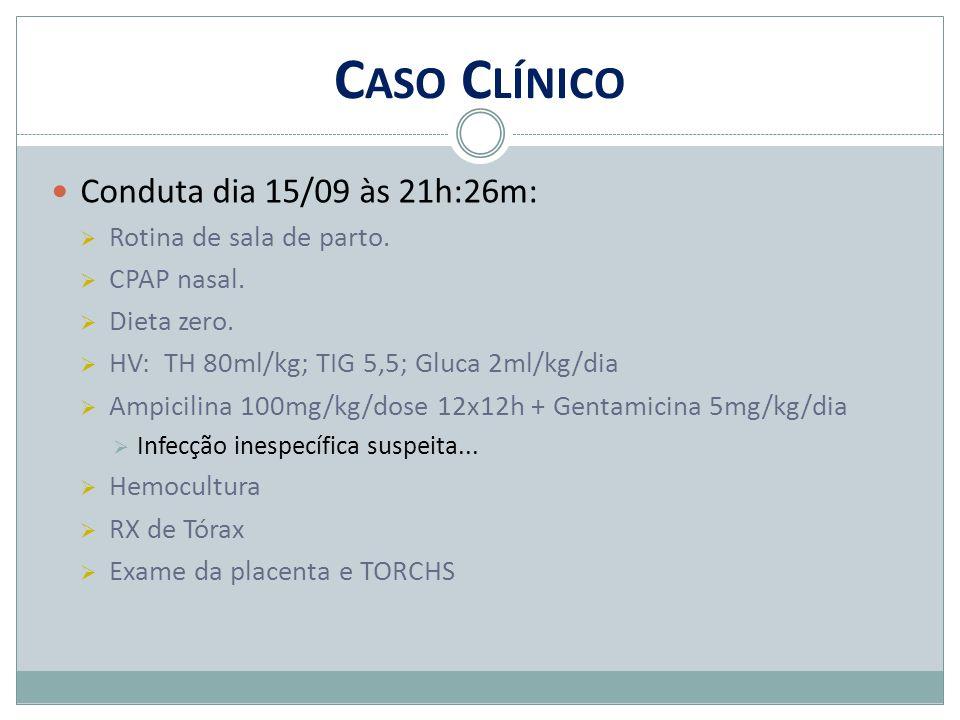 C ASO C LÍNICO Conduta dia 15/09 às 21h:26m:  Rotina de sala de parto.  CPAP nasal.  Dieta zero.  HV: TH 80ml/kg; TIG 5,5; Gluca 2ml/kg/dia  Ampi