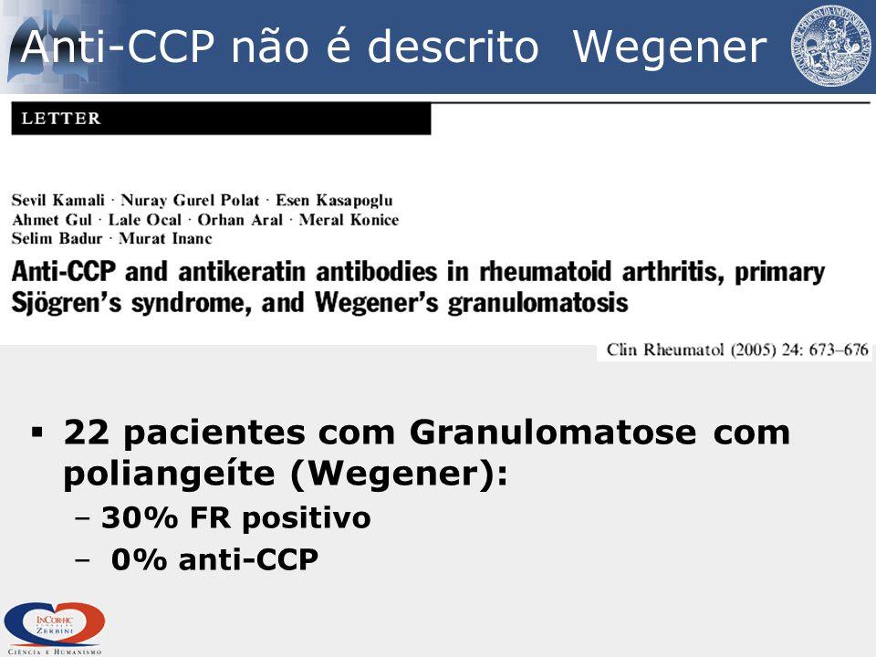 Anti-CCP não é descrito Wegener  22 pacientes com Granulomatose com poliangeíte (Wegener): –30% FR positivo – 0% anti-CCP