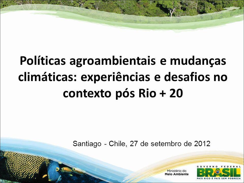 Políticas agroambientais e mudanças climáticas: experiências e desafios no contexto pós Rio + 20 Santiago - Chile, 27 de setembro de 2012