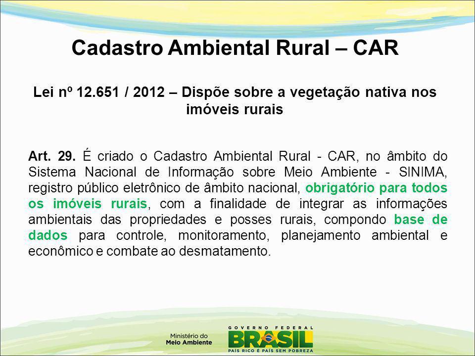 Cadastro Ambiental Rural – CAR Lei nº 12.651 / 2012 – Dispõe sobre a vegetação nativa nos imóveis rurais Art. 29. É criado o Cadastro Ambiental Rural
