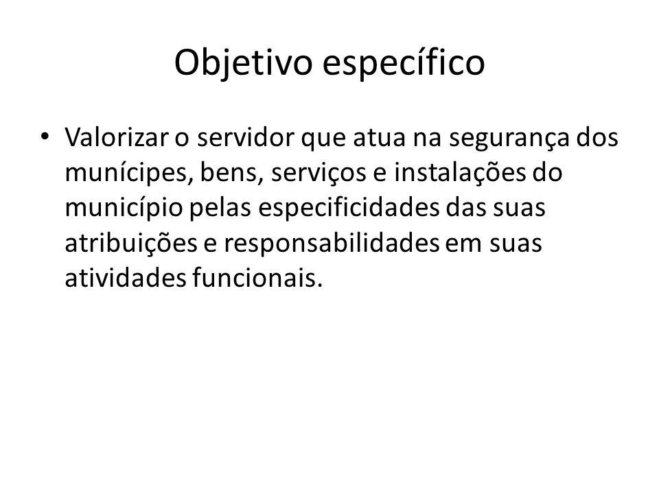 Objetivo específico Valorizar o servidor que atua na segurança dos munícipes, bens, serviços e instalações do município pelas especificidades das suas atribuições e responsabilidades em suas atividades funcionais.