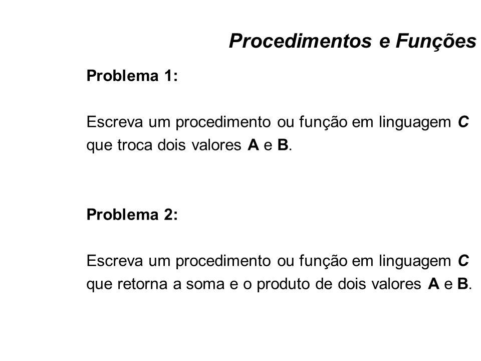 Procedimentos e Funções Problema 1: Escreva um procedimento ou função em linguagem C que troca dois valores A e B. Problema 2: Escreva um procedimento