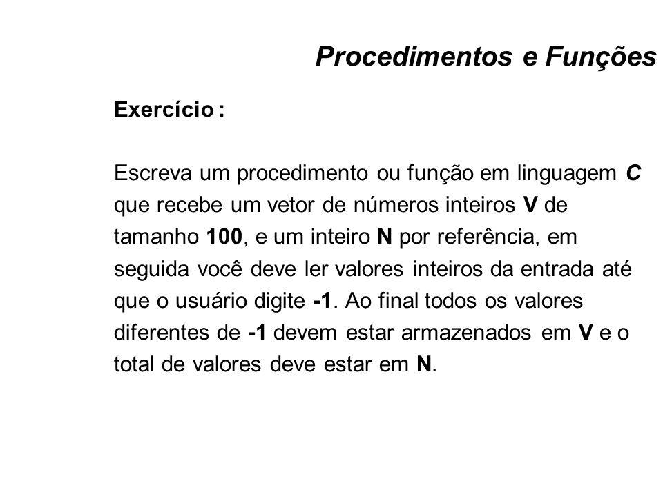 Procedimentos e Funções Exercício : Escreva um procedimento ou função em linguagem C que recebe um vetor de números inteiros V de tamanho 100, e um in