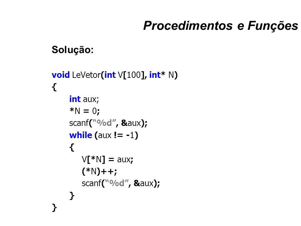 """Procedimentos e Funções Solução: void LeVetor(int V[100], int* N) { int aux; *N = 0; scanf(""""%d"""", &aux); while (aux != -1) { V[*N] = aux; (*N)++; scanf"""